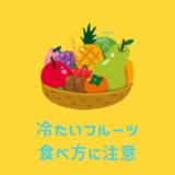 冷たいフルーツ、食べ方に注意